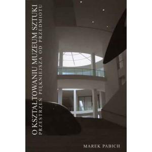 O kształtowaniu muzeum sztuki. Przestrzeń piękniejsza od przedmiotu - Marek Pabich