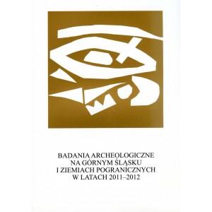 Badania archeologiczne na Górnym Śląsku i ziemiach pogranicznych w latach 2011-2012