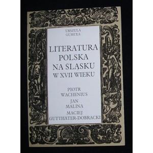 Literatura polska na Śląsku w XVII wieku. Piotr Wachenius, Jan Malina, Maciej Gutthäter-Dobracki - Urszula Gumuła
