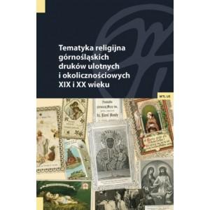 Tematyka religijna górnośląskich druków ulotnych i okolicznościowych XIX i XX wieku. Studia i materiały