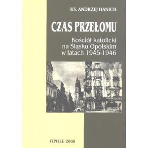 Czas przełomu Kościół katolicki na Śląsku Opolskim w latach 1945-1946 - Ks. ANDRZEJ HANICH