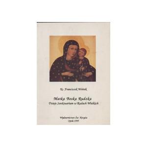 Matka Boska Rudzka. Dzieje Sanktuarium w Rudach Wielkich - Ks. Franciszek Wolnik
