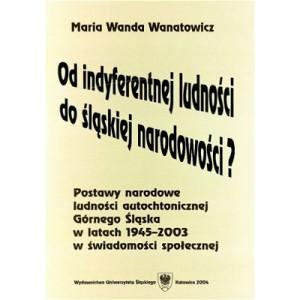 Od indyferentnej ludności do śląskiej narodowości? Postawy narodowe ludności autochtonicznej Górnego Śląska w l. 1945-2003