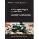 Antropologia punktów. Rozważania przy tekstach Ryszarda Kapuścińskiego - Aleksandra Kunce