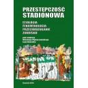 Przestępczość stadionowa. Etiologia. Fenomenologia. Przeciwdziałanie zjawisku