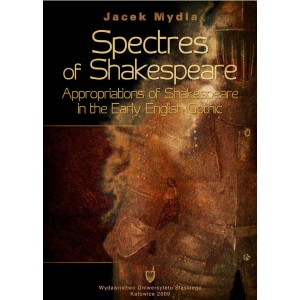 Spectres of Shakespeare. Appropriations of Shakespeare In the Early English Gothic — Jacek Mydla