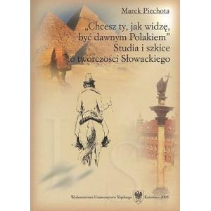 """Chcesz ty, jak widzę, być dawnym Polakiem"""". Studia i szkice o twórczości Słowackiego - MAREK PIECHOTA"""